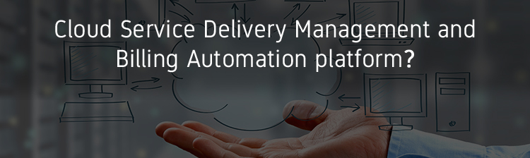 What do you need from a good Cloud Service Delivery Management and Billing Automation platform?