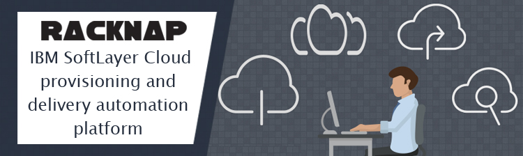 Speed up your IBM SoftLayer Cloud provisioning, delivery and management with RackNap automation