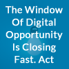 The Window Of Opportunity Is Closing Fast. Is Your Business Prepared For The Digital Transformation?