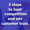 Is competition beating you? Here are top 5 steps you can take to differentiate yourselves and make customers trust you