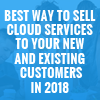 Best way to sell Cloud Services to your new and existing customers in 2018