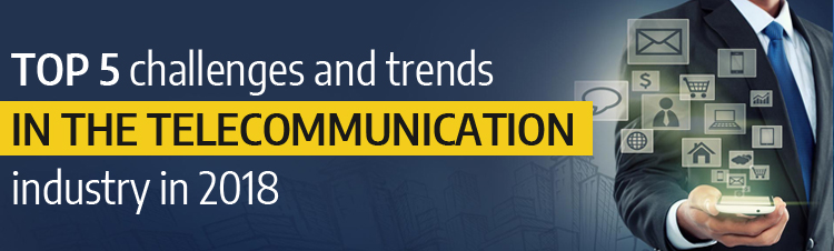 Top 5 challenges and trends in the telecommunication industry in 2018